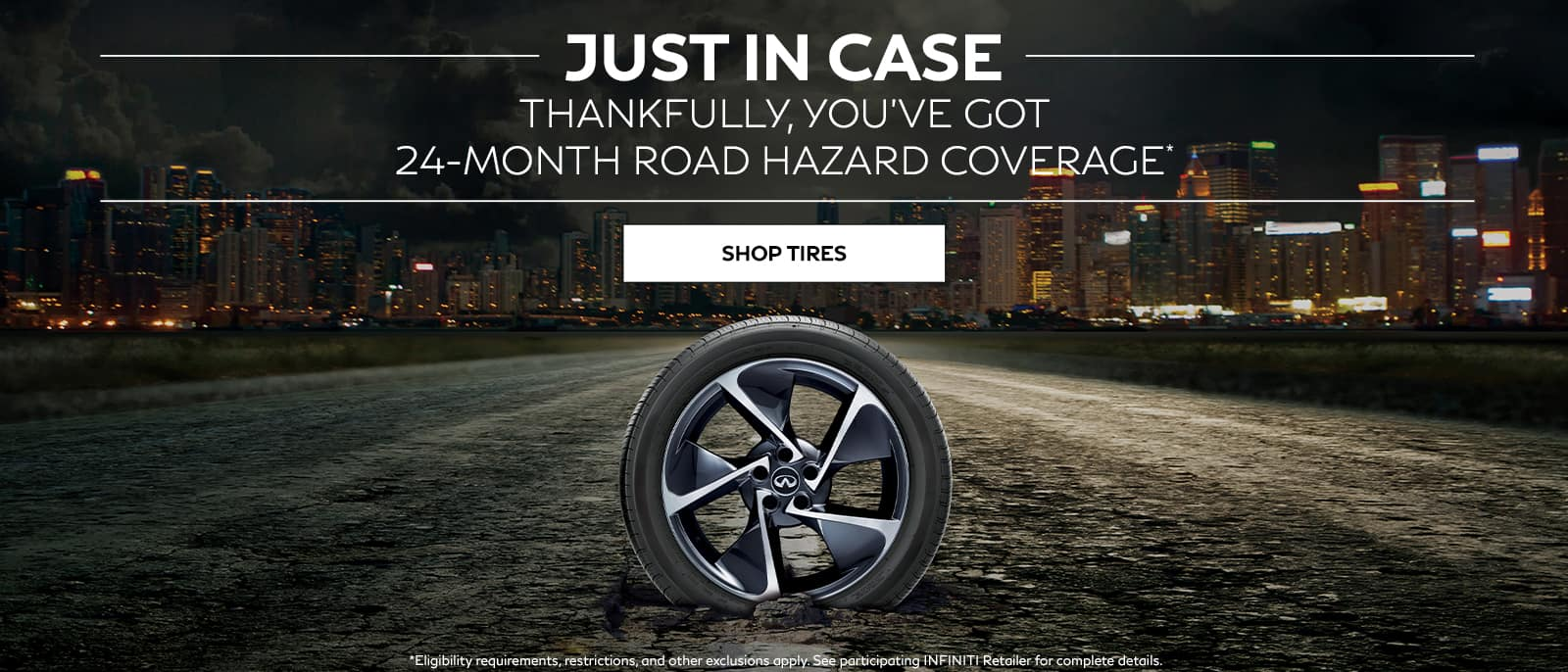 Tire with city skyline in background. Just in case thankfully, you've got 24-month road hazard coverage. Shop tires. Restrictions apply, see participating retailers for complete details.