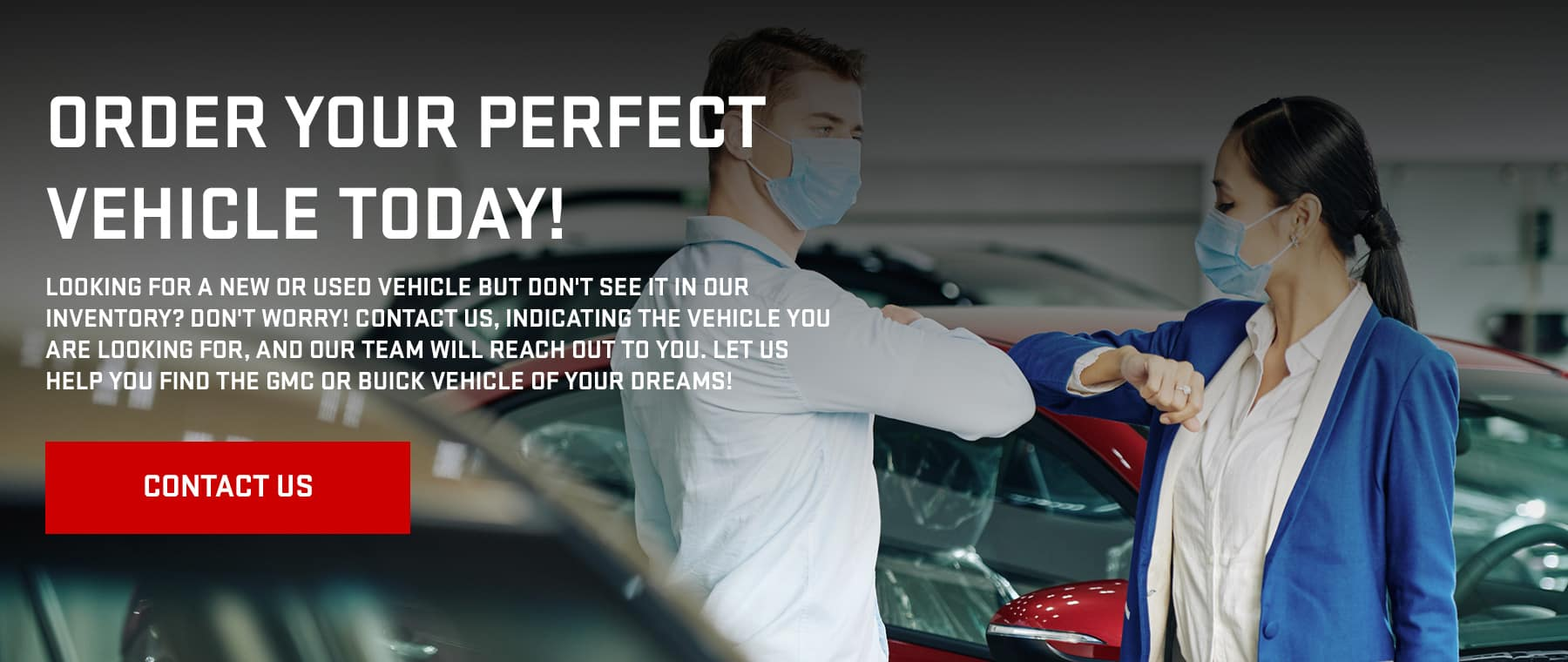 Order Your Perfect Vehicle Today!, Looking for a new or used vehicle but don't see it in our inventory? Don't worry! Contact us, indicating the vehicle you are looking for, and our team will reach out to you. Let us help you find the GMC or Buick vehicle of your dreams!