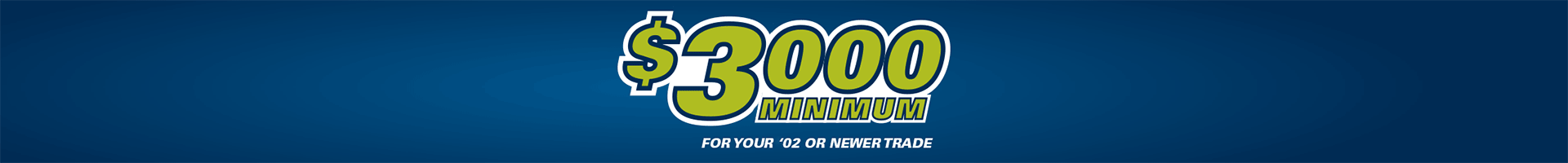 3000 Minimum for your 2002 or newer trade